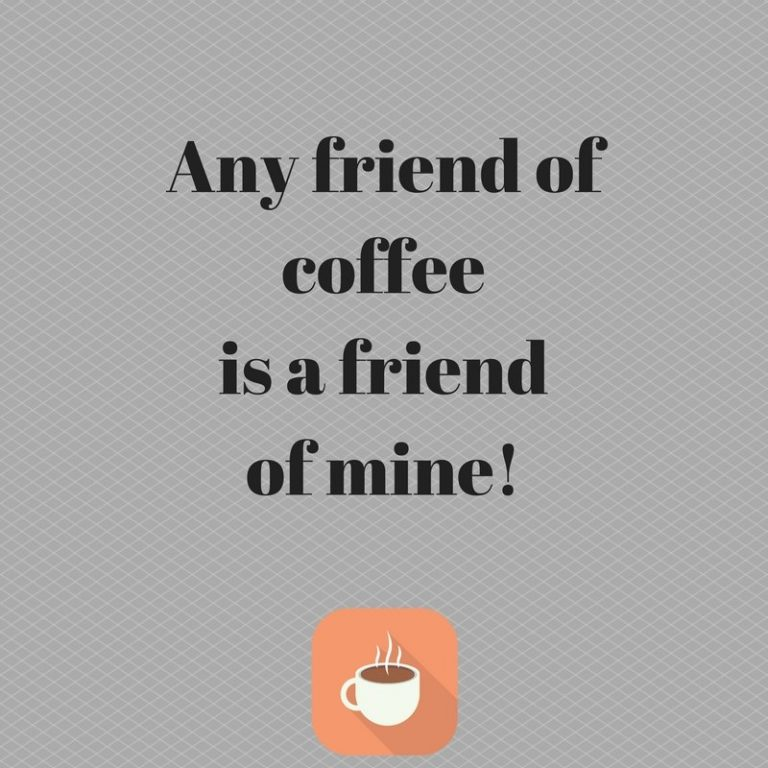 ANY FRIEND OF COFFEE IS A FRIEND OF MINE!